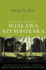 Miracle Fair: Selected Poems of Wislawa Szymborska - Wisława Szymborska, Czesław Miłosz, Joanna Trzeciak