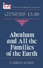 Abraham and All the Families of the Earth: A Commentary on the Book of Genesis 12-50 - J. Gerald Janzen, George A. F. Knight, Fredrick Carlson Holmgren, George Angus Knight