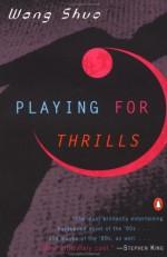 Playing for Thrills - Wang Shuo, Shuo Wang, Howard Goldblatt
