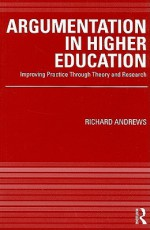 Argumentation in Higher Education: Improving Practice Through Theory & Research - Richard Andrews