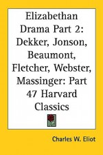 Elizabethan Drama Part 2: Dekker, Jonson, Beaumont, Fletcher, Webster, Massinger: Part 47 Harvard Classics - Charles William Eliot