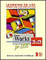 Learning to use Microcomputer Applications: MS Works 3.0 for DOS - Gary B. Shelly, Thomas J. Cashman