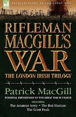 Rifleman Macgill's War: A Soldier of the London Irish During the Great War in Europe Including the Amateur Army, the Red Horizon & the Great Push - Patrick MacGill