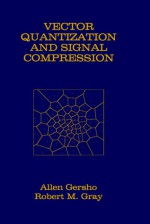 Vector Quantization and Signal Compression (The Springer International Series in Engineering and Computer Science) - Allen Gersho, Robert M. Gray