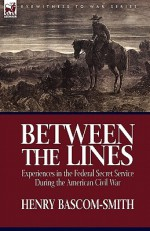 Between the Lines: Experiences in the Federal Secret Service During the American Civil War - Henry Bascom-Smith