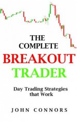 The Complete Breakout Trader: Day Trading Strategies that Work - John Connors