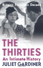 The Thirties: An Intimate History - Juliet Gardiner