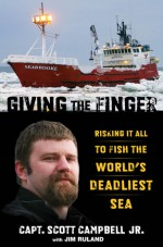 Giving the Finger: Risking It All to Fish the World's Deadliest Sea - Scott Campbell Jr., Jim Ruland