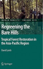 Regreening the Bare Hills: Tropical Forest Restoration in the Asia-Pacific Region - David Lamb