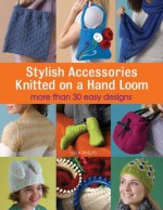 Stylish Accessories: Knitted on a Hand Loom - Isela Phelps