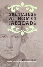 Sketches at Home and Abroad: A Critical Edition of Selections from the Writings of Nathaniel Parker Willis - Jon Miller