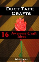 Duct Tape Crafts: 16 Awesome Ideas You Can Start Now From Bags,Tote,Patterns,Fashion Amongst Others! - Adele Jones
