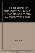 The pleasures of philosophy: A survey of human life and destiny (A Touchstone book) - Will Durant