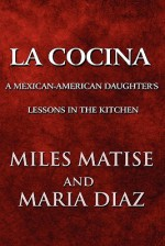 La Cocina: A Mexican-American Daughter's Lessons in the Kitchen - Miles Matise, Maria Diaz