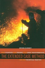 The Extended Case Method: Four Countries, Four Decades, Four Great Transformations, and One Theoretical Tradition - Michael Burawoy