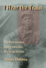 I Hear the Train: Reflections, Inventions, Refractions - Louis Owens