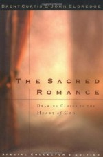 The Sacred Romance: Drawing Closer to the Heart Of God - John Eldredge, Brent Curtis