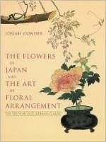 The Flowers of Japan and the Art of Floral Arrangement - Josiah Conder, Paula Pryke, Joseph LaPenta, P. Pryke