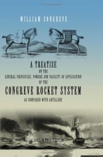 A Treatise on the General Principles, Powers and Facility of Application of the Congreve Rocket System, as Compared with Artillery - William Congreve