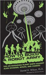 How to Build a Robot Army: Tips on Defending Planet Earth Against Alien Invaders, Ninjas, and Zombies - Daniel H. Wilson