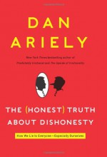 The Honest Truth About Dishonesty: How We Lie to Everyone--Especially Ourselves - Dan Ariely