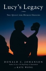 Lucy's Legacy: The Quest for Human Origins - Donald C. Johanson, Kate Wong