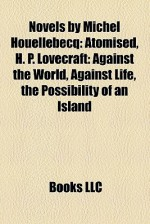 Novels by Michel Houellebecq: Atomised, H. P. Lovecraft: Against the World, Against Life, the Possibility of an Island - Books LLC