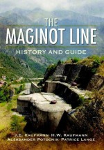 Maginot Line: History and Guide - J.E. Kaufmann, H.W. Kaufmann, A. Jankovic-Potocnik, P. Lang