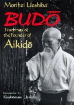 Budo: Teachings of the Founder of Aikido - Morihei Ueshiba, Kisshomaru Ueshiba