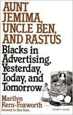 Aunt Jemima, Uncle Ben, and Rastus: Blacks in Advertising, Yesterday, Today, and Tomorrow - Marilyn Kern-Foxworth, Alex Haley