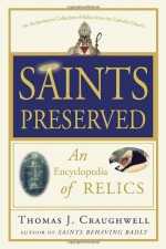 Saints Preserved: An Encyclopedia of Relics - Thomas J. Craughwell