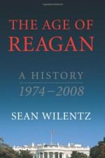 The Age of Reagan: A History, 1974-2008 - Sean Wilentz