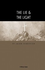 The Lie & the Light: There Is a Lie Hidden in the Heart of Man - Jason Henderson