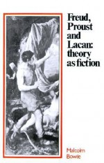 Freud, Proust and Lacan: Theory as Fiction - Malcolm Bowie