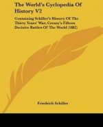 The World's Cyclopedia of History V2: Containing Schiller's History of the Thirty Years' War; Creasy's Fifteen Decisive Battles of the World (1882) - Various, Friedrich von Schiller