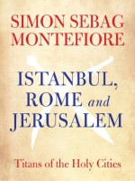 Istanbul, Rome and Jerusalem: Titans of the Holy Cities - Simon Sebag Montefiore