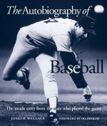The Autobiography of Baseball: The Inside Story from the Stars who Played the Game - Joseph Wallace