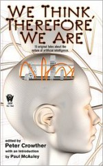 We Think, Therefore We Are - Peter Crowther, Paul J. McAuley, Stephen Baxter, Brian M. Stableford, Eric Brown, James Lovegrove, Adam Roberts, Tony Ballantyne, Steven Utley, Marly Youmans, Robert Reed, Paul Di Filippo, Patrick O'Leary, Garry Douglas Kilworth, Keith Brooke, Ian Watson, Chris Roberson