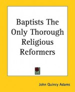 Baptists the Only Thorough Religious Reformers - John Quincy Adams