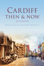 Cardiff Then & Now. Amanda Harvey & Brian Lee - Amanda Harvey