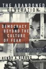 The Abandoned Generation: Democracy Beyond the Culture of Fear - Henry A. Giroux