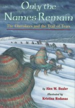 Only the Names Remain: The Cherokees and the Trail of Tears - Alex W. Bealer, Kristina Rodanas