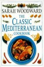The Classic Mediterranean Cookbook - Sarah Woodward