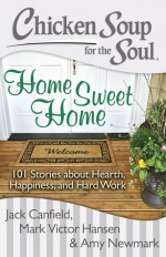 Chicken Soup for the Soul: Home Sweet Home: 101 Stories about Hearth, Happiness, and Hard Work - Jack Canfield, Mark Victor Hansen, Amy Newmark
