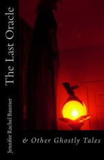 The Last Oracle: & Other Ghostly Tales - Jennifer Rachel Baumer