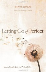Letting Go of Perfect: Women, Expectations, and Authenticity - Amy E. Spiegel, Angie Smith
