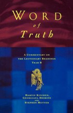 Word of Truth: A Commentary on the Lectionary Readings Year B - Georgina Heskins, Martin Kitchen, Stephen Motyer