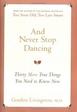 And Never Stop Dancing: Thirty More True Things You Need to Know Now - Gordon Livingston