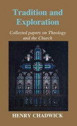 Tradition and Exploration: Collected Papers on Theology and the Church - Henry Chadwick