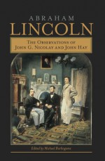 Abraham Lincoln: The Observations of John G. Nicolay and John Hay - Michael Burlingame